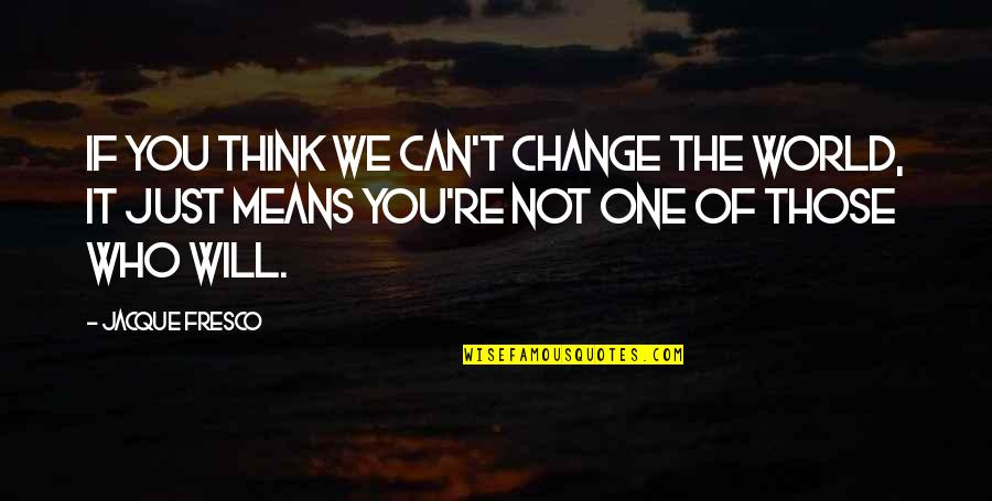 I Will Change The World Quotes By Jacque Fresco: If you think we can't change the world,