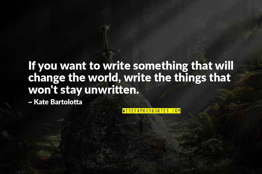 I Will Change The World Quotes By Kate Bartolotta: If you want to write something that will