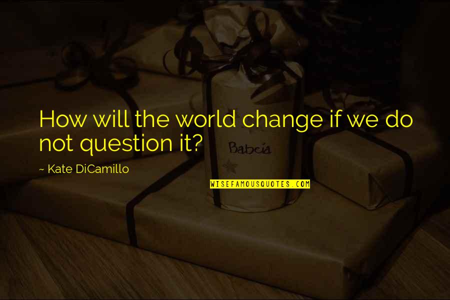 I Will Change The World Quotes By Kate DiCamillo: How will the world change if we do