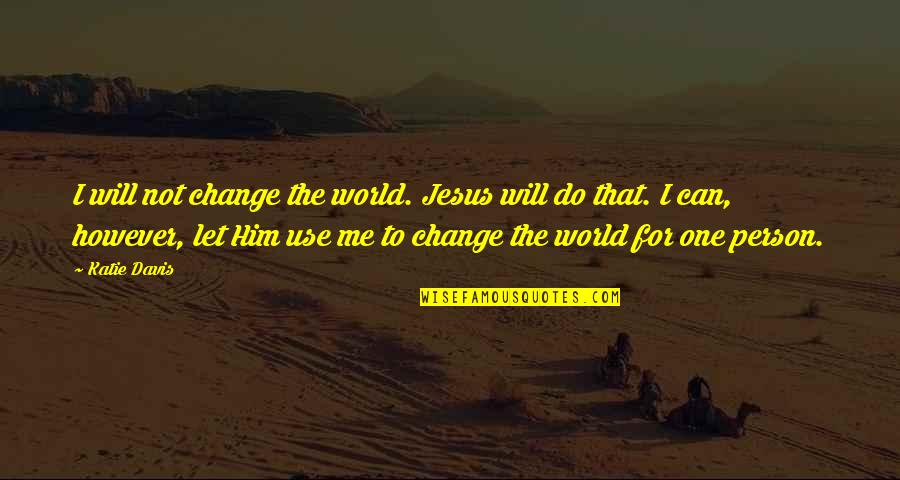 I Will Change The World Quotes By Katie Davis: I will not change the world. Jesus will
