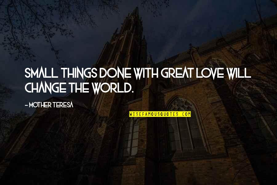 I Will Change The World Quotes By Mother Teresa: Small things done with great love will change