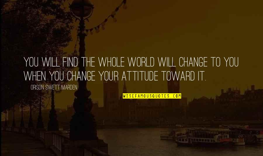 I Will Change The World Quotes By Orison Swett Marden: You will find the whole world will change