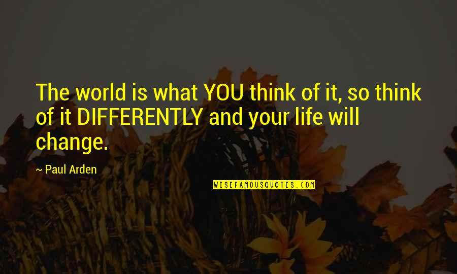 I Will Change The World Quotes By Paul Arden: The world is what YOU think of it,