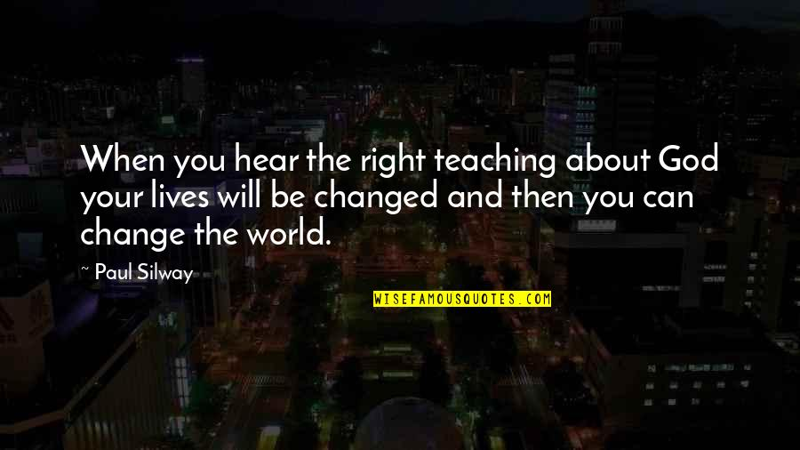 I Will Change The World Quotes By Paul Silway: When you hear the right teaching about God