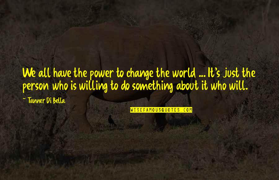 I Will Change The World Quotes By Tanner Di Bella: We all have the power to change the
