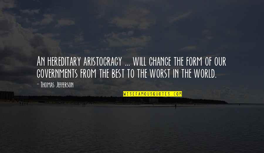 I Will Change The World Quotes By Thomas Jefferson: An hereditary aristocracy ... will change the form