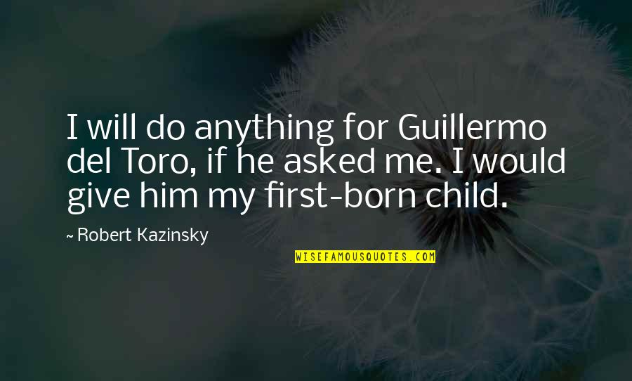 I Will Do Anything For Him Quotes By Robert Kazinsky: I will do anything for Guillermo del Toro,