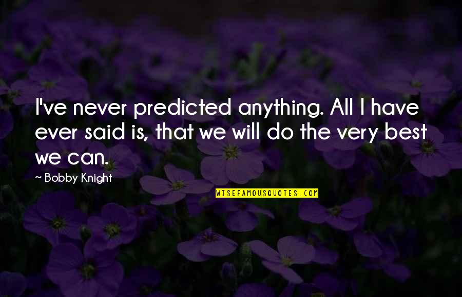 I Will Do The Best I Can Quotes By Bobby Knight: I've never predicted anything. All I have ever