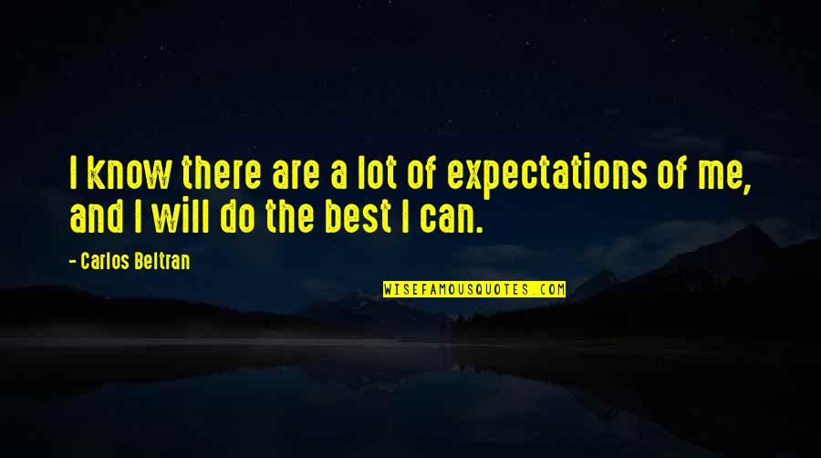 I Will Do The Best I Can Quotes By Carlos Beltran: I know there are a lot of expectations