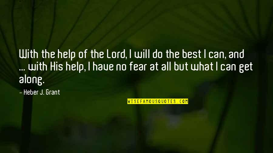 I Will Do The Best I Can Quotes By Heber J. Grant: With the help of the Lord, I will