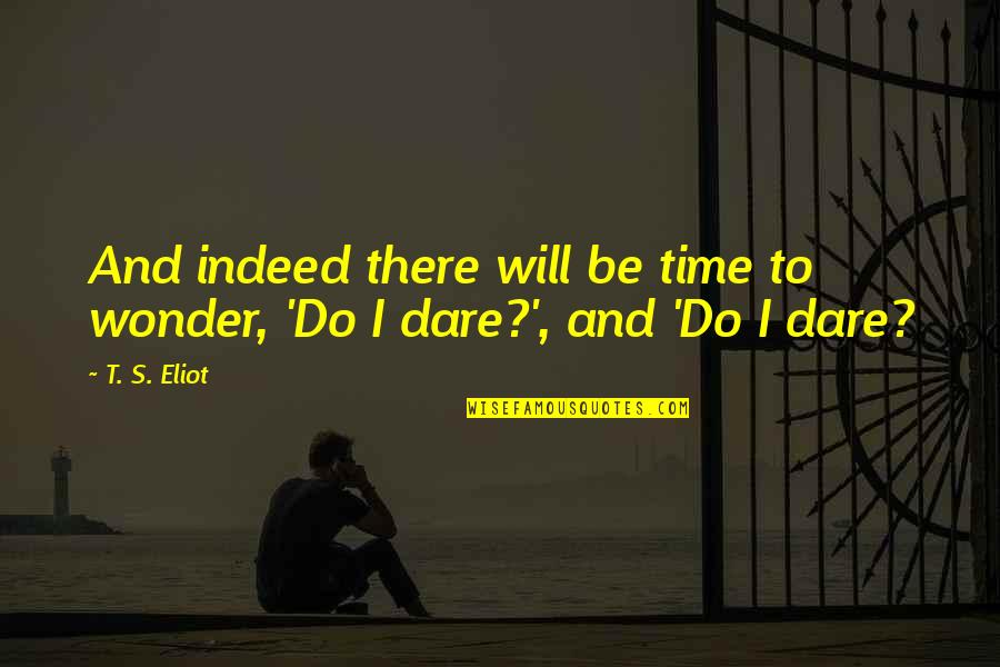 I Will Do This On My Own Quotes By T. S. Eliot: And indeed there will be time to wonder,