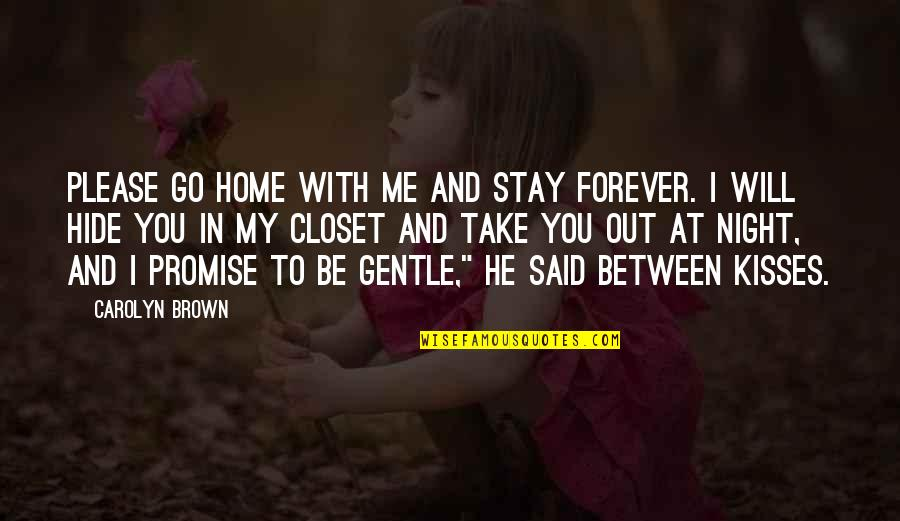 I Will Go With You Quotes By Carolyn Brown: Please go home with me and stay forever.