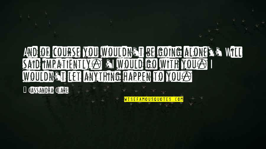 I Will Go With You Quotes By Cassandra Clare: And of course you wouldn't be going alone,'