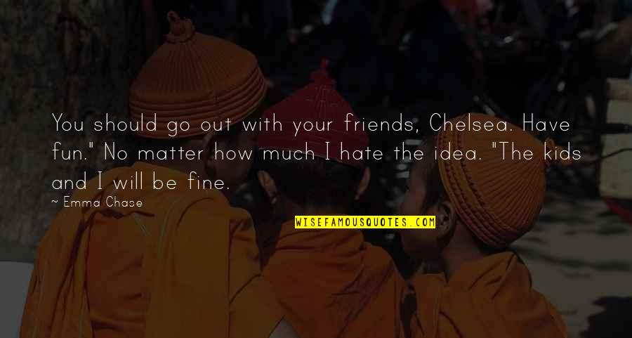 I Will Go With You Quotes By Emma Chase: You should go out with your friends, Chelsea.