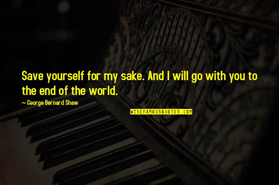 I Will Go With You Quotes By George Bernard Shaw: Save yourself for my sake. And I will