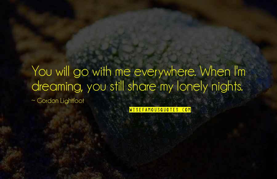 I Will Go With You Quotes By Gordon Lightfoot: You will go with me everywhere. When I'm