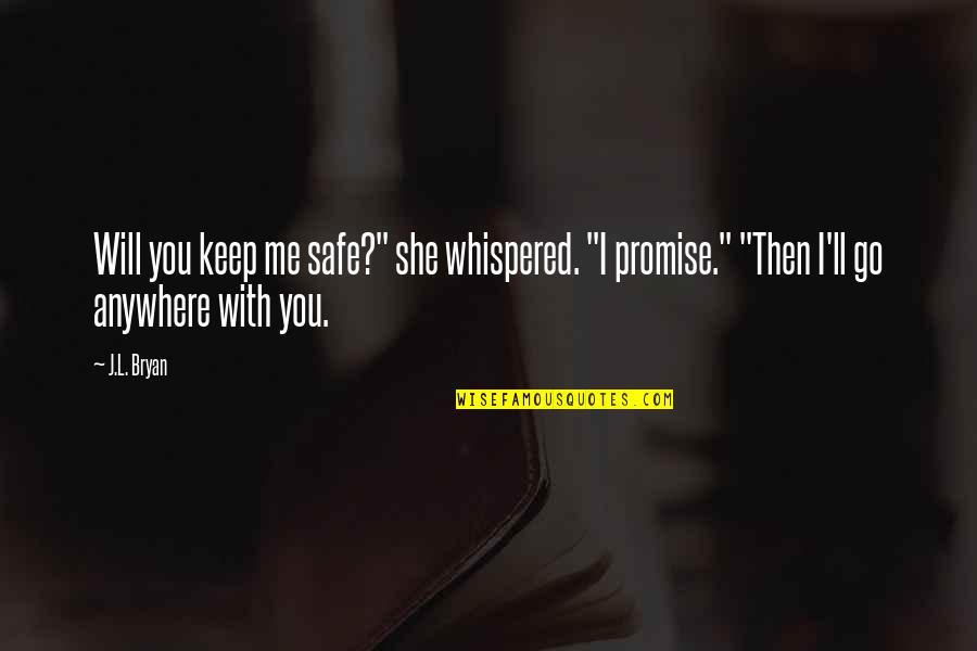 """I Will Go With You Quotes By J.L. Bryan: Will you keep me safe?"""" she whispered. """"I"""