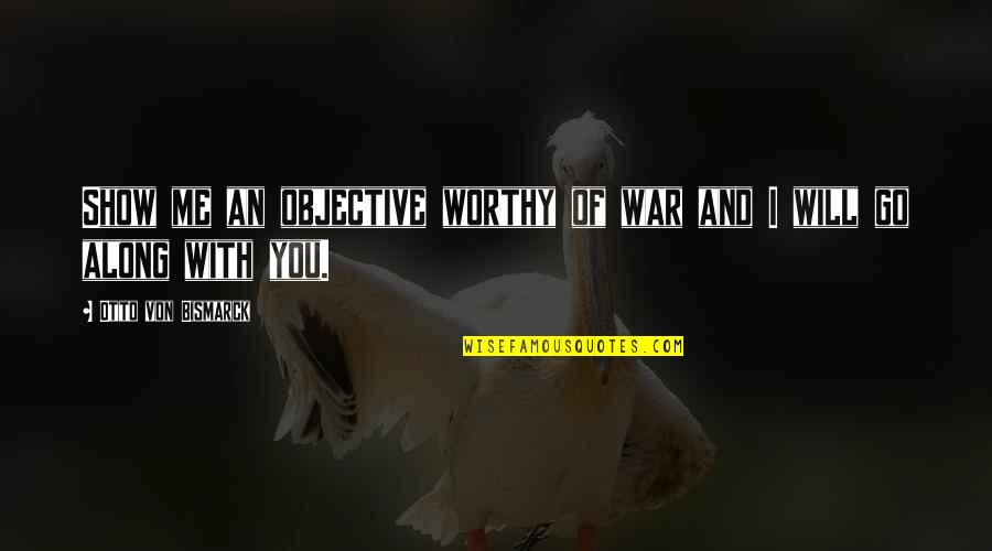 I Will Go With You Quotes By Otto Von Bismarck: Show me an objective worthy of war and