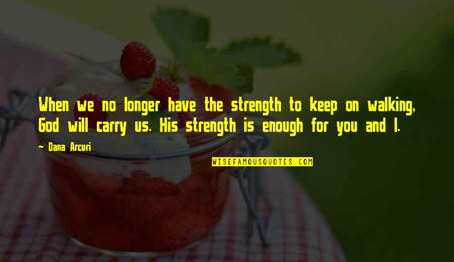 I Will Keep Walking Quotes By Dana Arcuri: When we no longer have the strength to