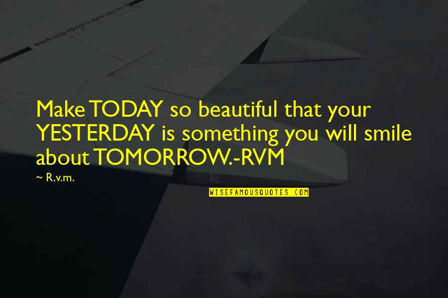I Will Make U Smile Quotes By R.v.m.: Make TODAY so beautiful that your YESTERDAY is