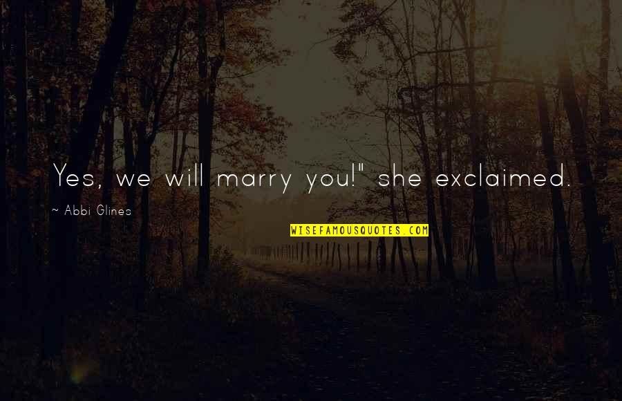 "I Will Marry You Quotes By Abbi Glines: Yes, we will marry you!"" she exclaimed."