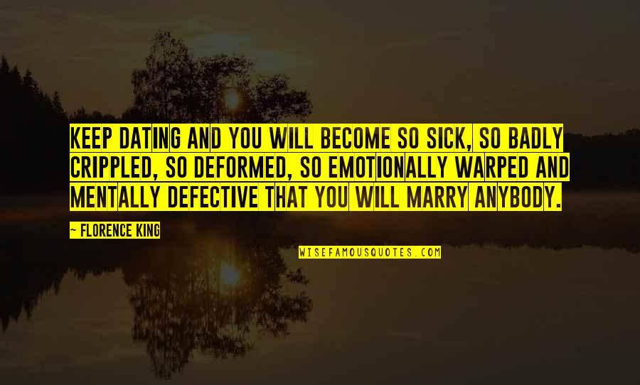 I Will Marry You Quotes By Florence King: Keep dating and you will become so sick,