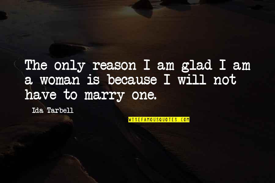 I Will Marry You Quotes By Ida Tarbell: The only reason I am glad I am