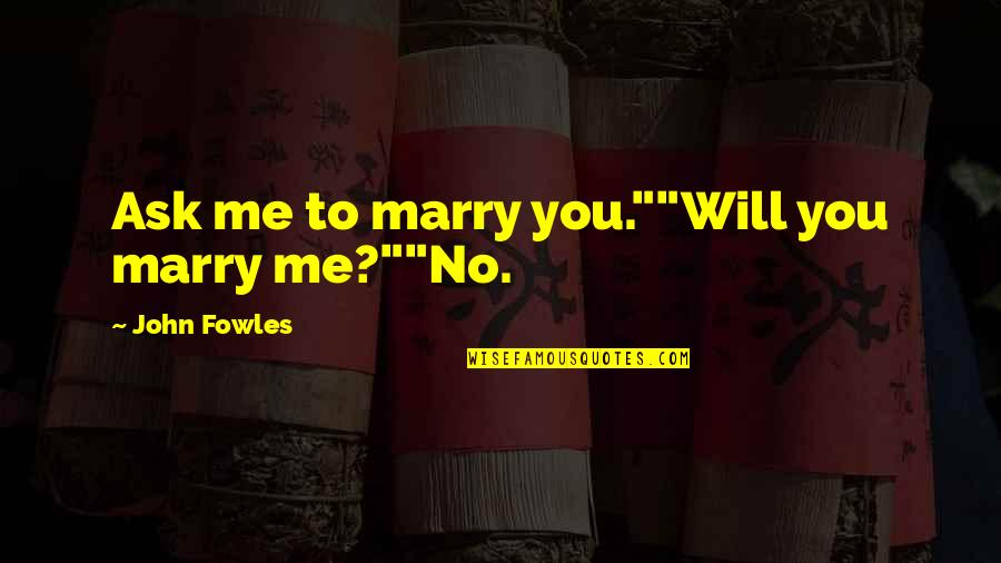 "I Will Marry You Quotes By John Fowles: Ask me to marry you.""""Will you marry me?""""No."