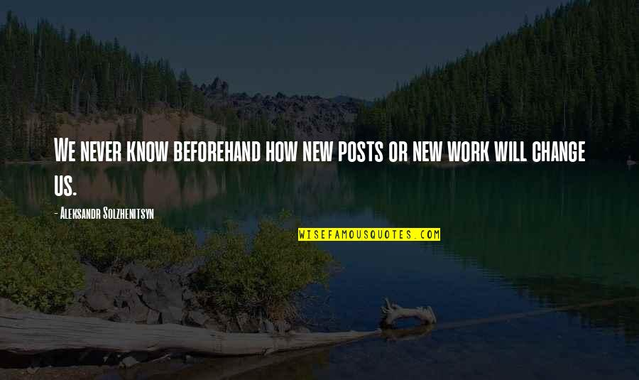 I Will Never Change You Quotes By Aleksandr Solzhenitsyn: We never know beforehand how new posts or