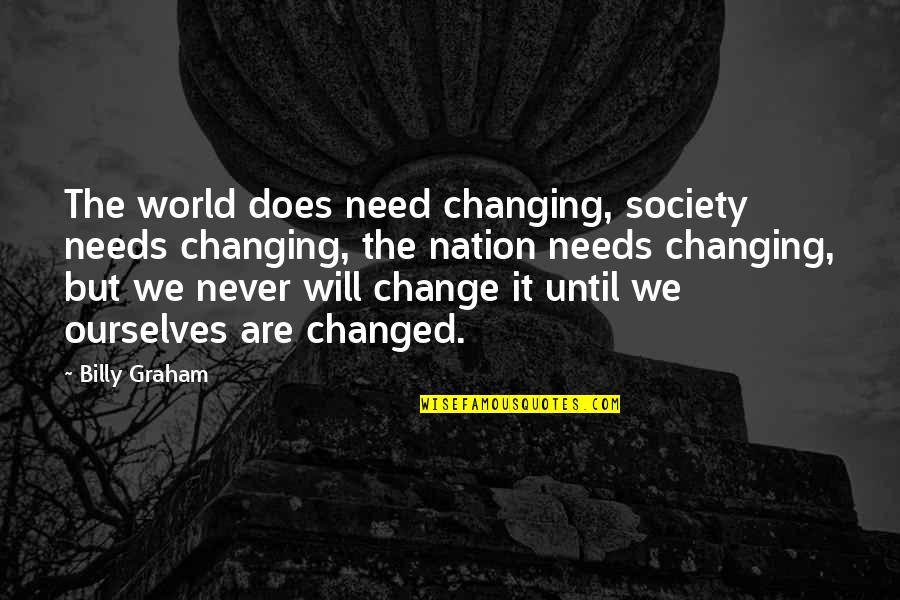 I Will Never Change You Quotes By Billy Graham: The world does need changing, society needs changing,