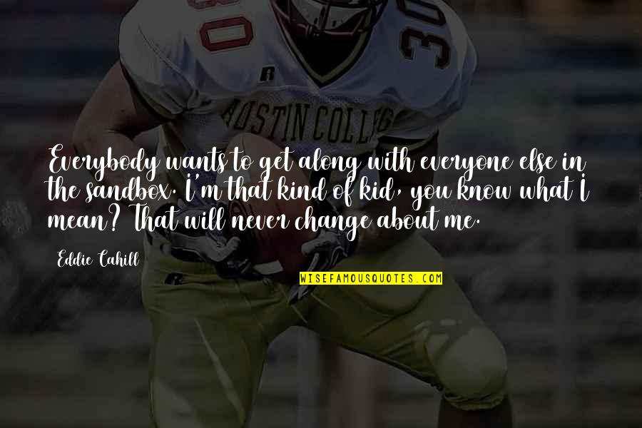 I Will Never Change You Quotes By Eddie Cahill: Everybody wants to get along with everyone else
