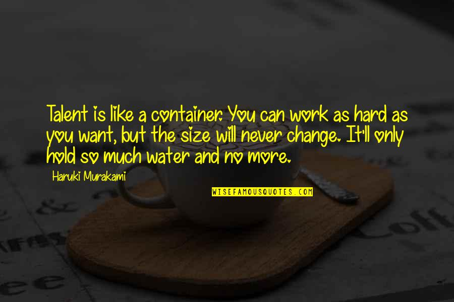 I Will Never Change You Quotes By Haruki Murakami: Talent is like a container. You can work