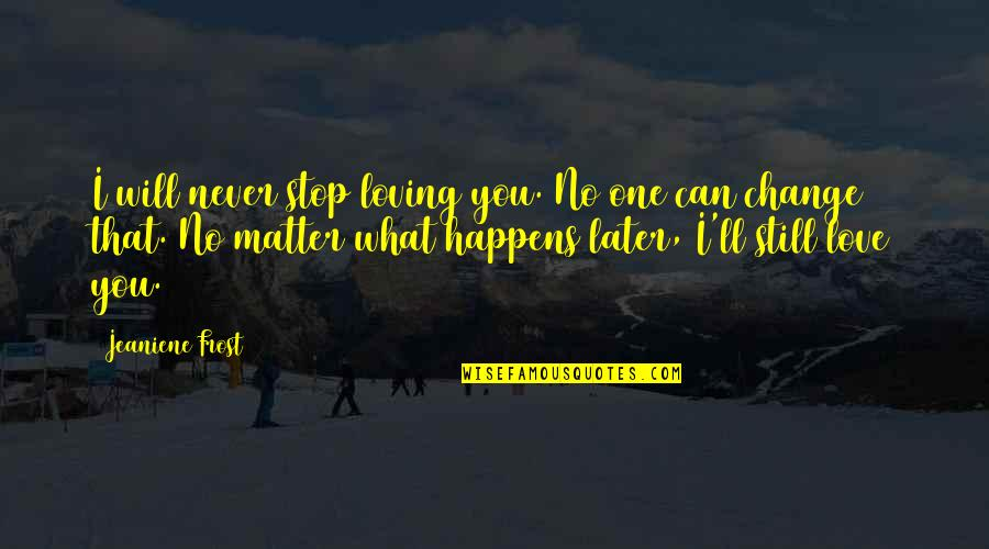 I Will Never Change You Quotes By Jeaniene Frost: I will never stop loving you. No one