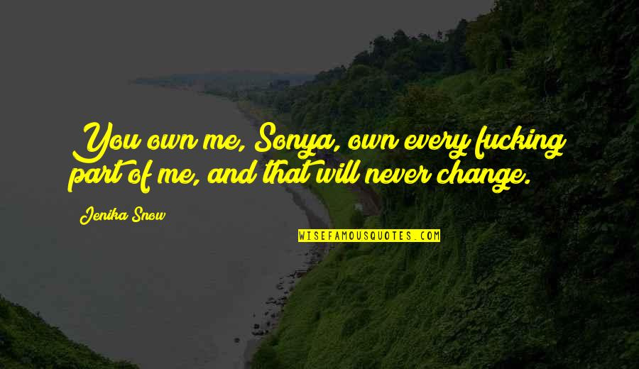 I Will Never Change You Quotes By Jenika Snow: You own me, Sonya, own every fucking part