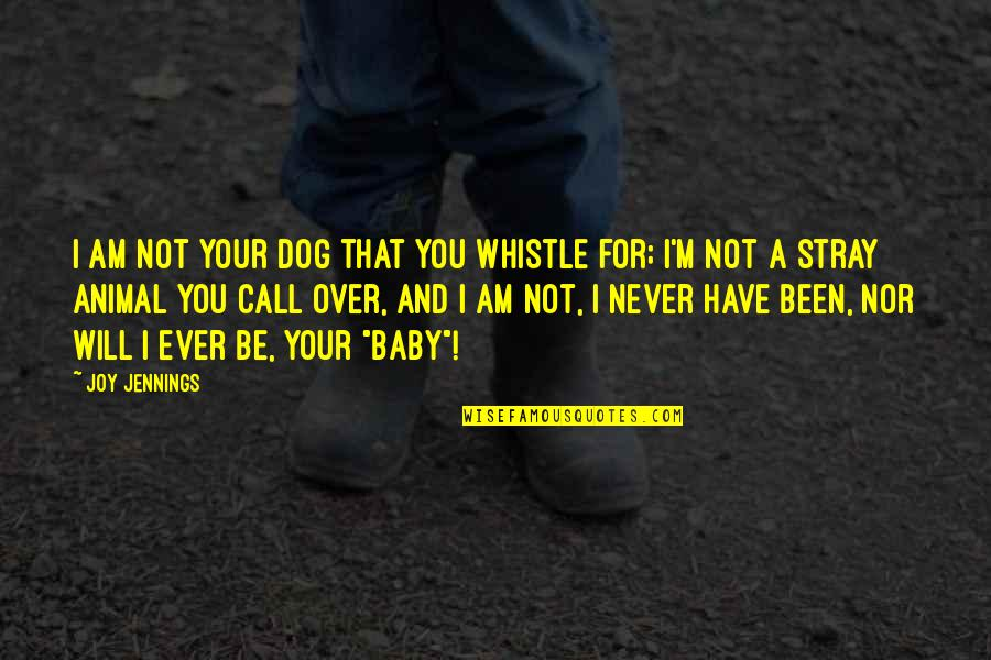 I Will Never Change You Quotes By Joy Jennings: I am not your dog that you whistle