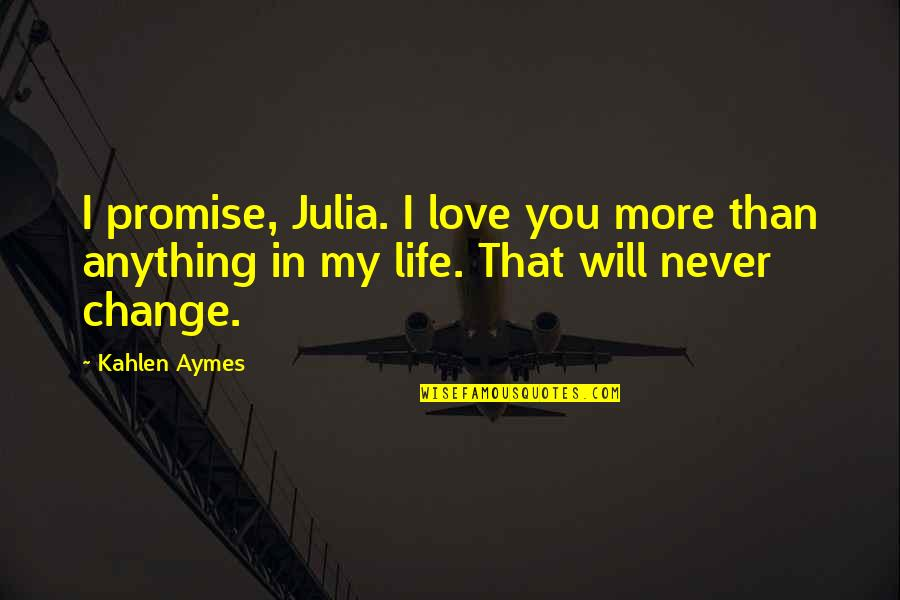 I Will Never Change You Quotes By Kahlen Aymes: I promise, Julia. I love you more than