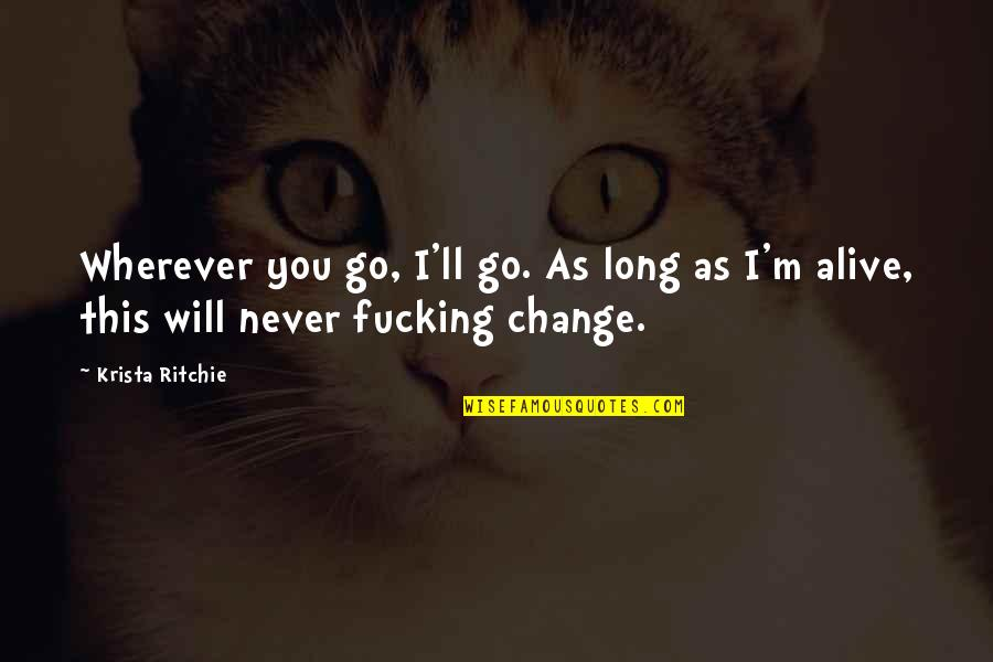 I Will Never Change You Quotes By Krista Ritchie: Wherever you go, I'll go. As long as