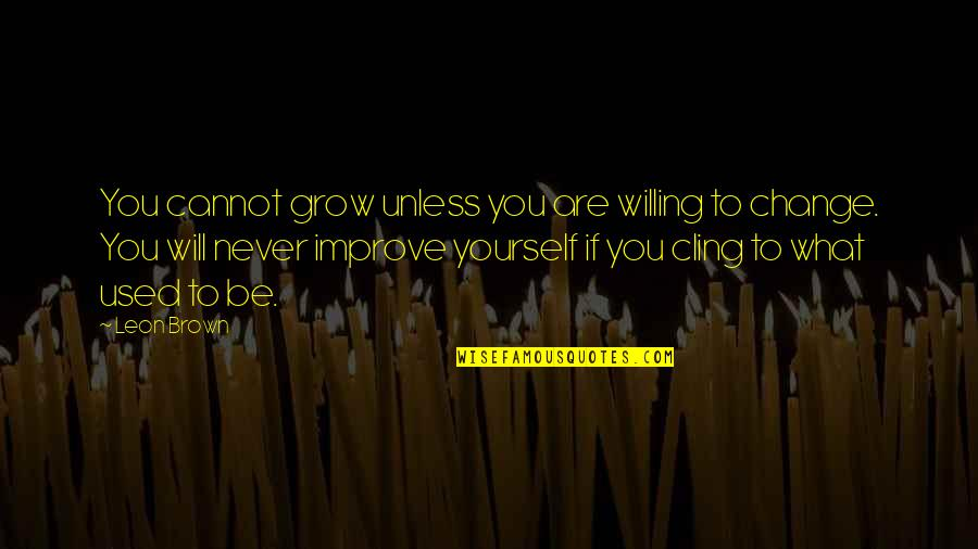 I Will Never Change You Quotes By Leon Brown: You cannot grow unless you are willing to