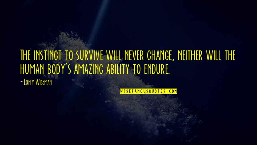 I Will Never Change You Quotes By Lofty Wiseman: The instinct to survive will never change, neither