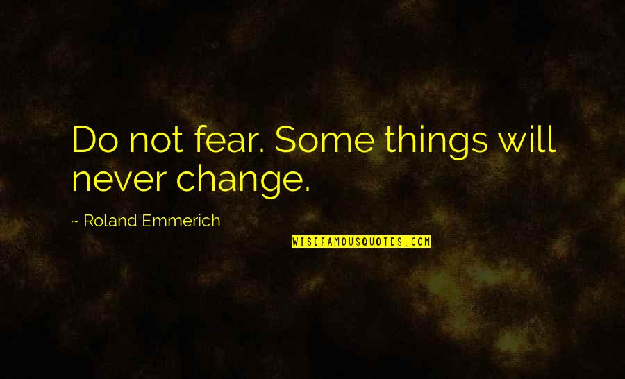 I Will Never Change You Quotes By Roland Emmerich: Do not fear. Some things will never change.