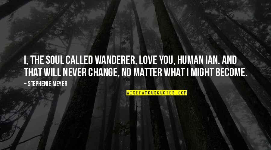 I Will Never Change You Quotes By Stephenie Meyer: I, the soul called Wanderer, love you, human