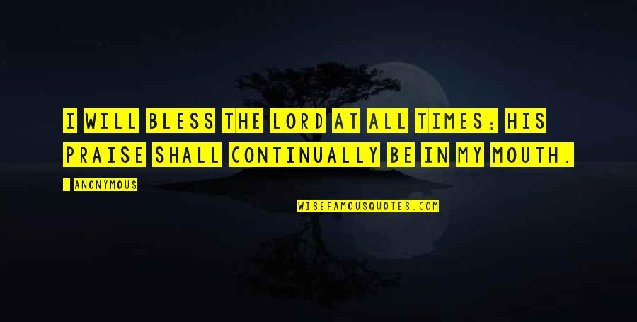 I Will Praise You Lord Quotes By Anonymous: I WILL bless the LORD at all times;