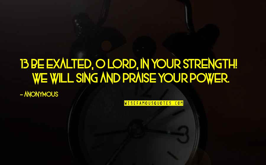I Will Praise You Lord Quotes By Anonymous: 13 Be exalted, O LORD, in your strength!