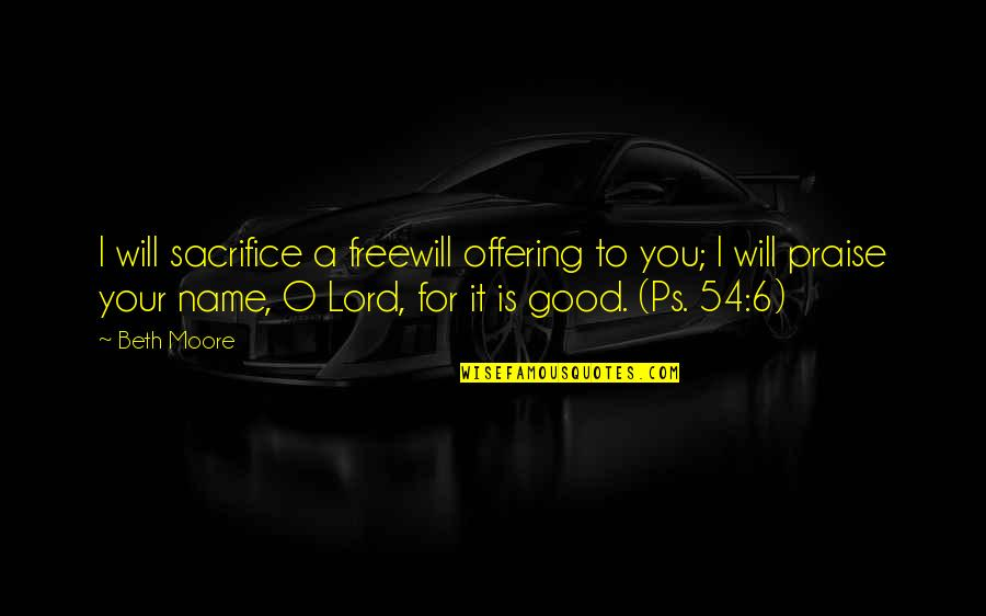 I Will Praise You Lord Quotes By Beth Moore: I will sacrifice a freewill offering to you;