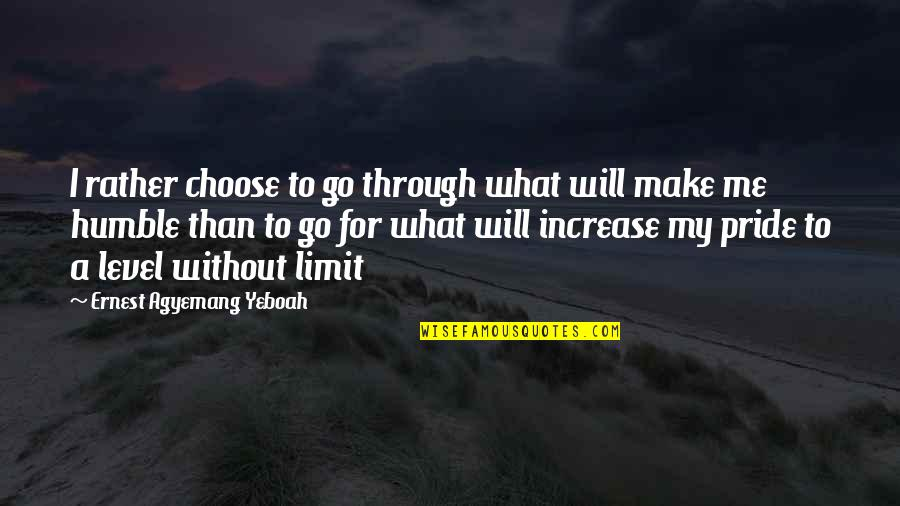 I Will Stay Humble Quotes By Ernest Agyemang Yeboah: I rather choose to go through what will