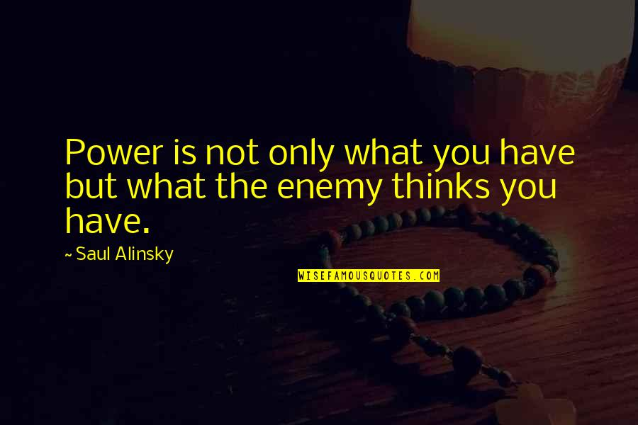 I Will Stay Humble Quotes By Saul Alinsky: Power is not only what you have but