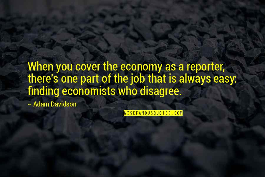 I Will Wait But Not Forever Quotes By Adam Davidson: When you cover the economy as a reporter,