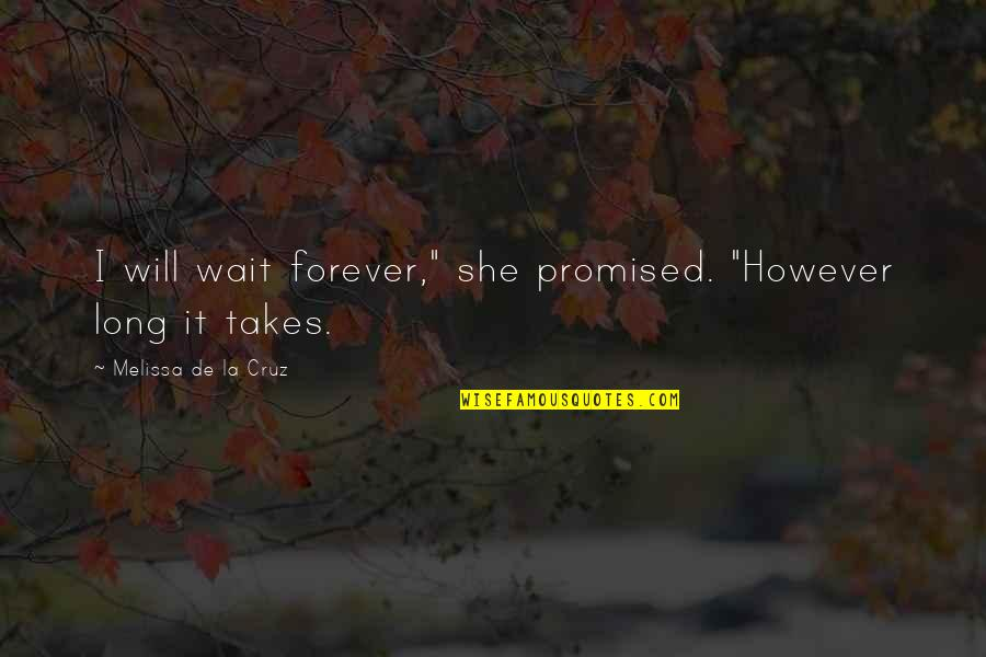 "I Will Wait But Not Forever Quotes By Melissa De La Cruz: I will wait forever,"" she promised. ""However long"