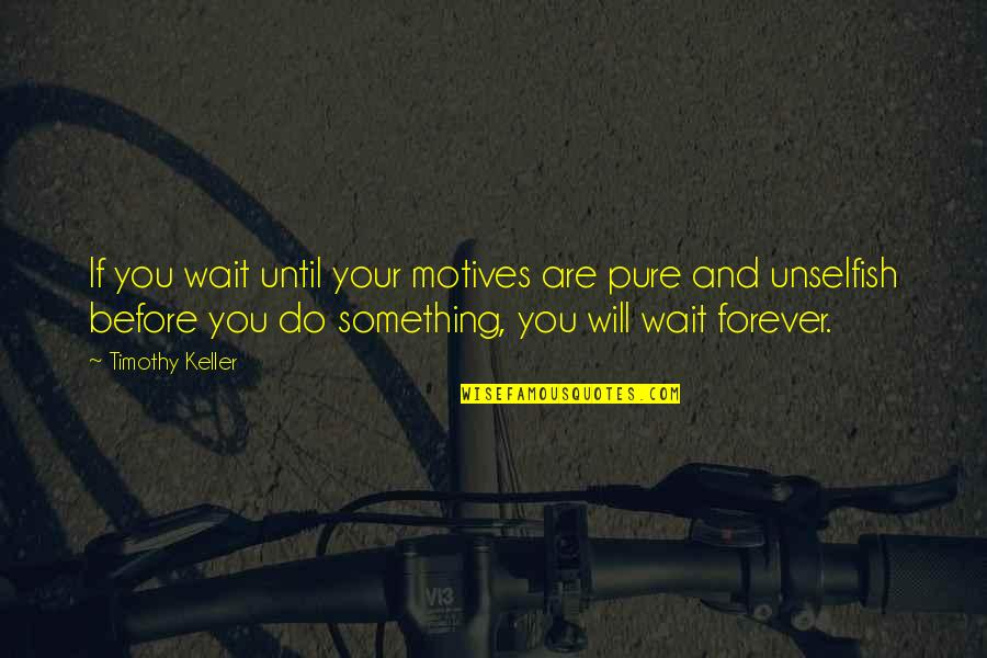 I Will Wait But Not Forever Quotes By Timothy Keller: If you wait until your motives are pure
