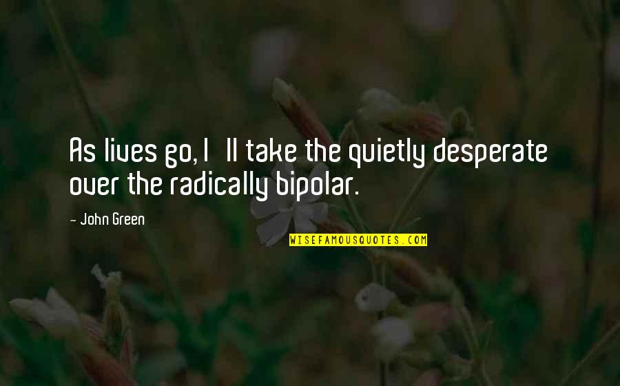 I Wish I Can Move On Quotes By John Green: As lives go, I'll take the quietly desperate